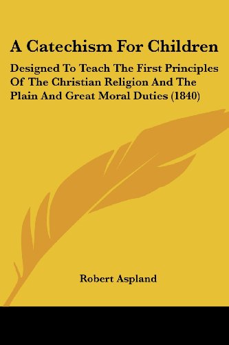 A Catechism for Children: Designed to Teach the First Principles of the Christian Religion and the Plain and Great Moral Duties (1840)