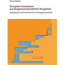 Disruptive Innovationen aus designwissenschaftlicher Perspektive: Grenzgänge zwischen Wirtschaft und Designwissenschaft
