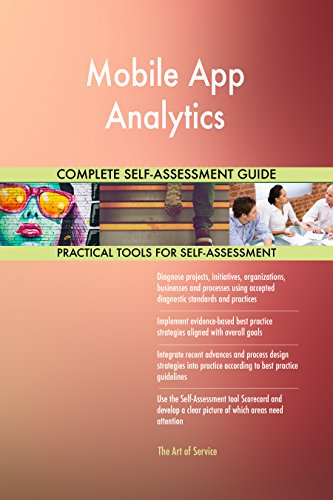 Mobile App Analytics All-Inclusive Self-Assessment - More than 660 Success Criteria, Instant Visual Insights, Comprehensive Spreadsheet Dashboard, Auto-Prioritized for Quick Results (App Mobile Analytics)