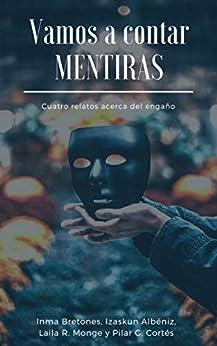 Vamos a contar mentiras: Cuatro relatos acerca del engaño de [Monge, Laila R., G. Cortés, Pilar, Albéniz, Izaskun, Bretones, Inma]