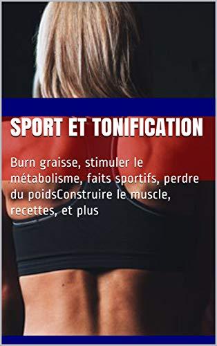 Couverture du livre sport et tonification : Burn graisse, stimuler le métabolisme, faits sportifs, perdre du poidsConstruire le muscle, recettes, et plus