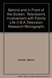 Behind and in Front of the Screen: Television's Involvement with Family Life (I.B.A.Television Research Monograph)