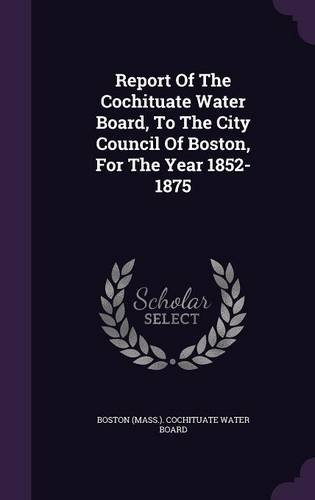 Report Of The Cochituate Water Board, To The City Council Of Boston, For The Year 1852-1875