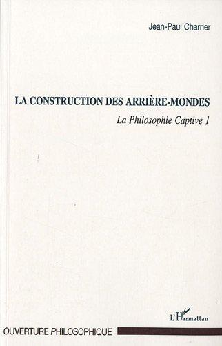 Construction des Arrieres Mondes (T 1) la Philosophie Captive 1 (Ouverture philosophique)