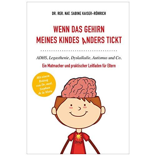 Wenn das Gehirn meines Kindes anders tickt: ADHS, Legasthenie, Dyskalkulie, Autismus und Co. - ein Mutmacher und praktischer Leitfaden für Eltern