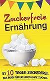 Zuckerfreie Ernährung: In 10 Tagen zuckerfrei. Das Buch für ein Leben ohne Zucker.