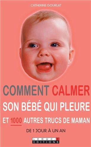Comment calmer son bébé qui pleure : Et 1000 autres trucs de maman par Catherine Gourlat
