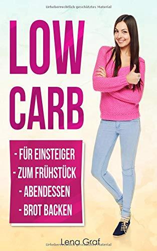 Low Carb für Einsteiger | Low Carb zum Frühstück | Low Carb Abendessen | Low Carb Brot: Dank kohlenhydratreduzierter Ernährung zum Wunschgewicht