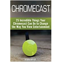 Chromecast: 25 Incredible Things Your Chromecast Can Do to Change the Way You View Entertainment [Booklet]