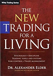The New Trading for a Living: Psychology, Discipline, Trading Tools and Systems, Risk Control, Trade Managemen
