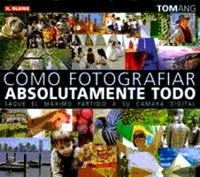 Cómo fotografiar absolutamente todo : saque el máximo partido a su cámara digital por Tom Ang