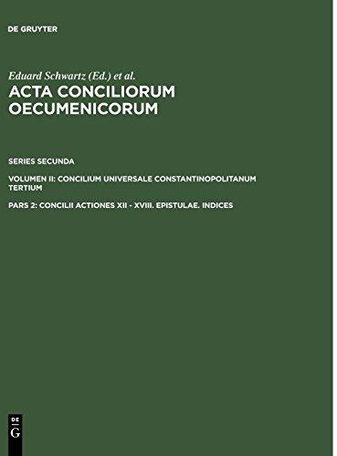 Acta conciliorum oecumenicorum. Series Secunda. Concilium Universale Constantinopolitanum Tertium: Concilii Actiones XII - XVIII. Epistulae. Indices: ... COUNCILS// ACTA CONCILIORUM OECUMENICORUM)