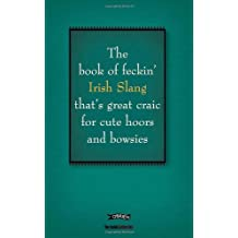 The Book of Feckin' Irish Slang: That's Great Craic for Cute Hoors and Bowsies