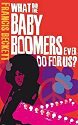 What did the baby boomers ever do for us?: Why the Children of the Sixites Lived the Dream and Failed the Future by Francis Beckett (2010) Paperback