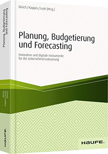 Planung, Budgetierung und Forecasting - inkl. Arbeitshilfen online: Innovative und digitale Instrumente für die Unternehmenssteuerung (Haufe Fachbuch)