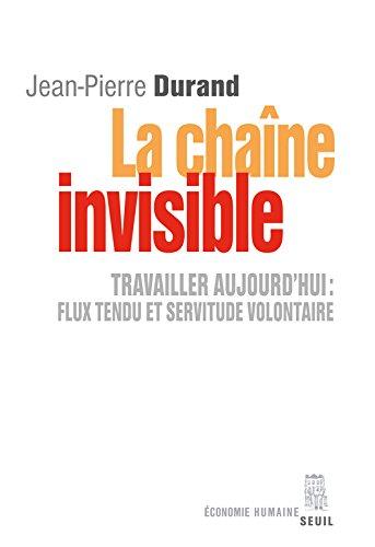 La Chaîne invisible : Travailler aujourd'hui : flux tendu et servitude volontaire