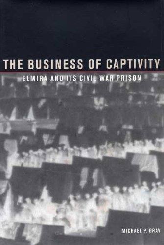 The Business of Captivity: Elmira and Its Civil War Prison by Michael P Gray (2001-06-01)
