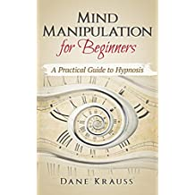 Mind Manipulation for Beginners: A Practical Guide to Hypnosis (English Edition)