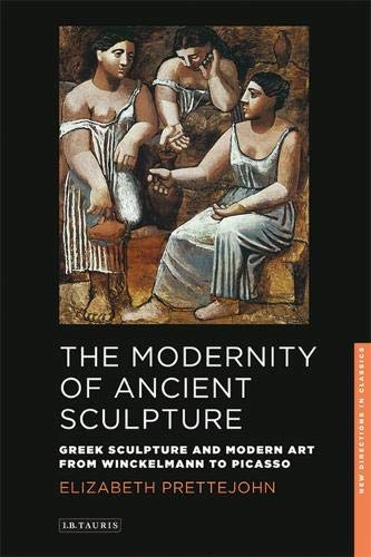 The Modernity of Ancient Sculpture: Greek Sculpture and Modern Art from Winckelmann to Picasso (New Directions in Classics Series) por Elizabeth Prettejohn