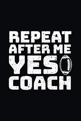 Repeat After Me Yes Coach: Football Notebook For Coaches V1 por Dartan Creations