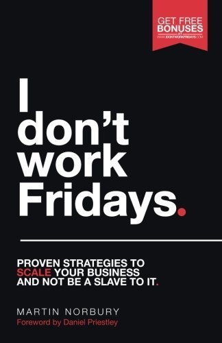 I Don't Work Fridays: Proven strategies to scale your business and not be a slave to it by Martin Norbury (2016-01-18)