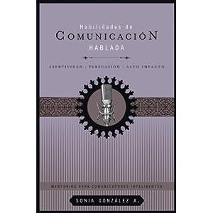 Habilidades de comunicación hablada: Asertividad + persuasión + alto impacto (Mentoring Para Comunicadores Inteligentes)
