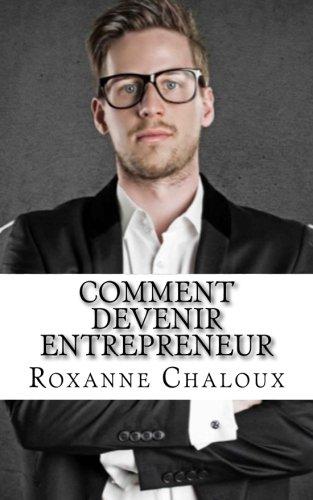 Comment devenir entrepreneur: Découvrez les étapes à franchir pour construire votre propre empire. par Roxanne Chaloux