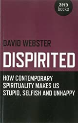 Dispirited: How Contemporary Spirituality Makes Us Stupid, Selfish and Unhappy by David Webster (2012-06-16)