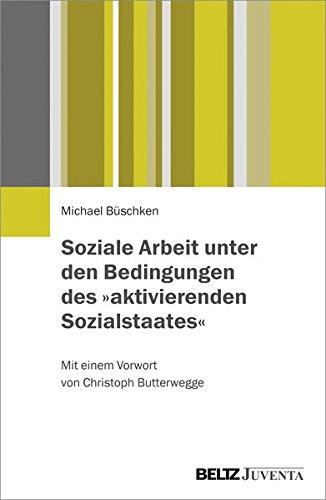 Soziale Arbeit unter den Bedingungen des »aktivierenden Sozialstaates«: Mit einem Vorwort von Christoph Butterwegge