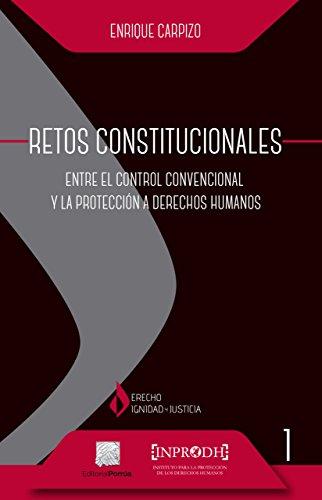 Retos Constitucionales: Entre el control convencional y la protección a derechos humanos por Enrique Carpizo