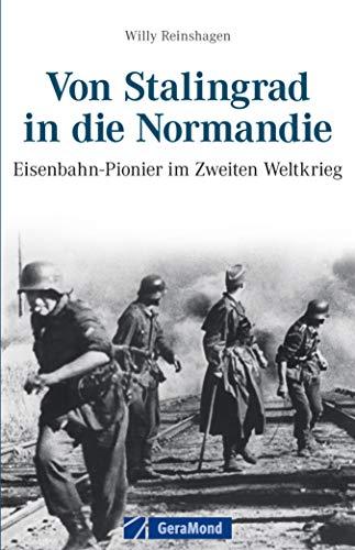 Von Stalingrad in die Normandie: Eisenbahnpioniere im Zweiten Weltkrieg - Ein Bericht von Willy Reinshagen von Erlebnissen als Eisenbahnpionier und Grenadier