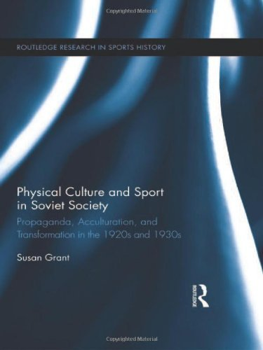 Physical Culture and Sport in Soviet Society: Propaganda, Acculturation, and Transformation in the 1920s and 1930s (Routledge Research in Sports History) by Susan Grant (2012-08-10)