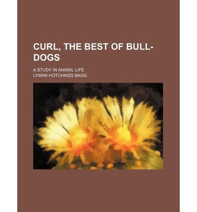 by-bagg-lyman-hotchkiss-author-curl-the-best-of-bull-dogs-a-study-in-animal-life-feb-2012-paperback-