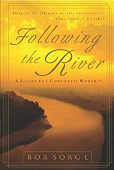 Following the River: A Vision for Corporate Worship by [Sorge, Bob]