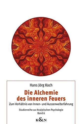 Die Alchemie des inneren Feuers: Zum Verhältnis von Innen- und Aussenwelterfahrung (Studienreihe zur Analytischen Psychologie)