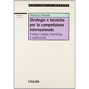 Strategie E Tecniche Per La Competizione Internazionale. Trading Company, Franchising E Countertrade