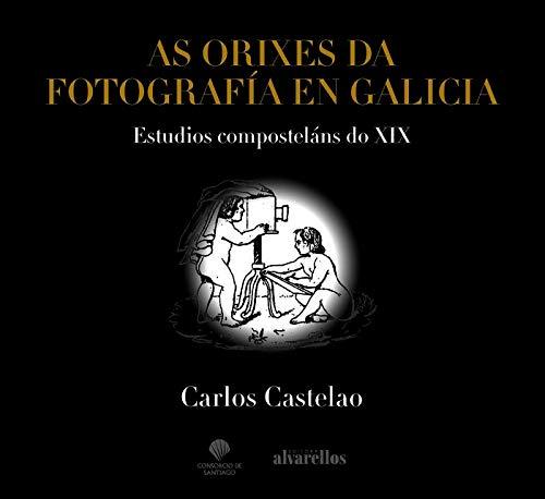 AS ORIXES DA FOTOGRAFÍA EN GALICIA: Estudios composteláns do XIX (Ilustrada) por Carlos Iglesias Castelao
