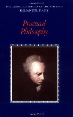 Practical Philosophy (The Cambridge Edition of the Works of Immanuel Kant) 1st (first) Edition by Kant, Immanuel published by Cambridge University Press (1999)