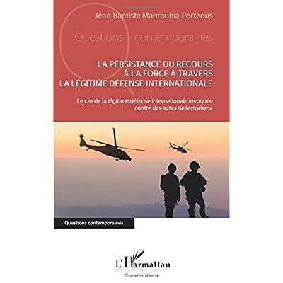 La persistance du recours à la force à travers la légitime défense internationale: Le cas de la légitime défense internationale invoquée contre des actes de terrorisme