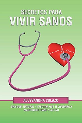 Secretos Para Vivir Sanos: Una Guía Natural Y Efectiva Que Te Ayudará a Mantenerte Sano Y Activo por Alessandra Colazo