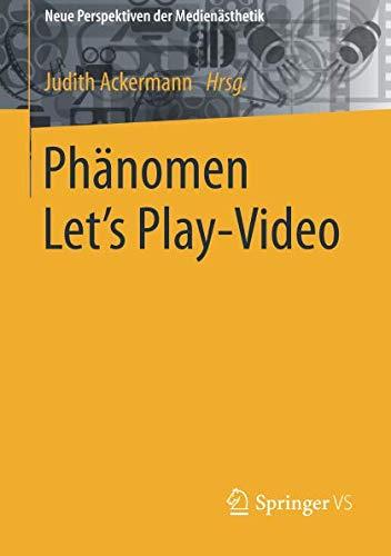 Phänomen Let´s Play-Video: Entstehung, Ästhetik, Aneignung und Faszination aufgezeichneten Computerspielhandelns (Neue Perspektiven der Medienästhetik)