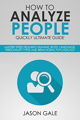 How To Analyze People Quickly Ultimate Guide: Master Speed Reading Humans, Body Language, Personality Types And Behavioral Psychology (English Edition)