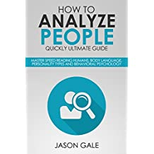 How To Analyze People Quickly Ultimate Guide: Master Speed Reading Humans, Body Language, Personality Types And Behavioral Psychology