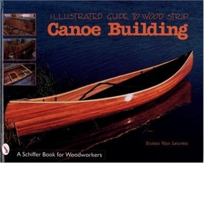 [(Illustrated Guide to Wood Strip Canoe Building)] [ By (author) Susan Van Leuven ] [March, 1999]