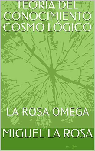 TEORÍA DEL CONOCIMIENTO COSMO LÓGICO : LA ROSA OMEGA por MIGUEL LA ROSA