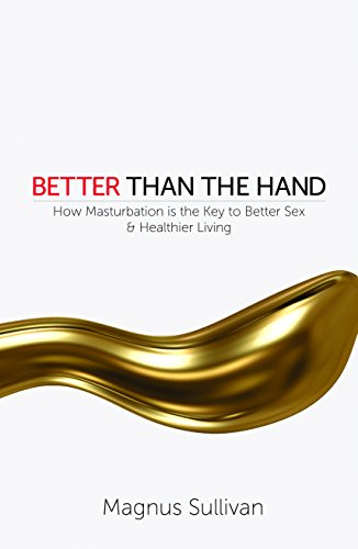 Better Than the Hand: How Masturbation is the Key to Better Sex and Healthier Living