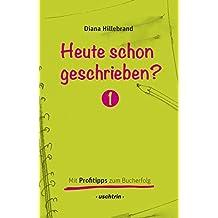 Heute schon geschrieben?: Mit Profitipps zum Bucherfolg, Band 1 - Ein Schreibratgeber mit vielen Schreibtipps