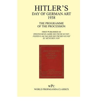 Hitler's Day of German Art 1938 - The Programme of the Procession - First Published as 'Zweitausend Jahre Deutsche Kunst - Festzug am Tag Der Deutschen Kunst Zu Munchen 1938' (Paperback) - Common