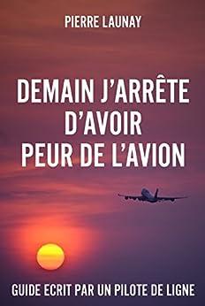Demain j'arrête d'avoir peur de l'avion: Guide écrit par un pilote de ligne par [Launay, Pierre]