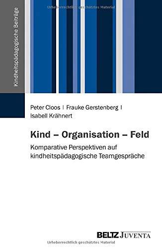 Kind - Organisation - Feld: Komparative Perspektiven auf kindheitspädagogische Teamgespräche (Kindheitspädagogische Beiträge)